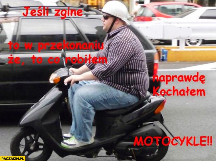 Jeśli zginę to w przekonaniu że naprawdę kochałem motocykle skuter