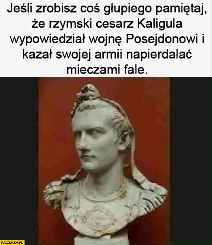 Jeśli zrobisz coś głupiego pamiętaj, że rzymski cesarz Kaligula wypowiedział wojnę Posejdonowi i kazał swojej armii napierdzielać mieczami fale