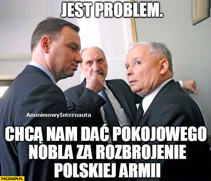 Jest problem, chcą nam dać pokojowego Nobla za rozbrojenie polskiej armii. PiS Duda Macierewicz Kaczyński Anonimowy Internauta