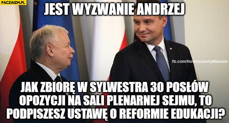 Jest wyzwanie Andrzej, jak zbiorę w sylwestra 30 posłów opozycji na sali plenarnej sejmu to podpiszesz ustawę o reformie edukacji. Kaczyński Duda