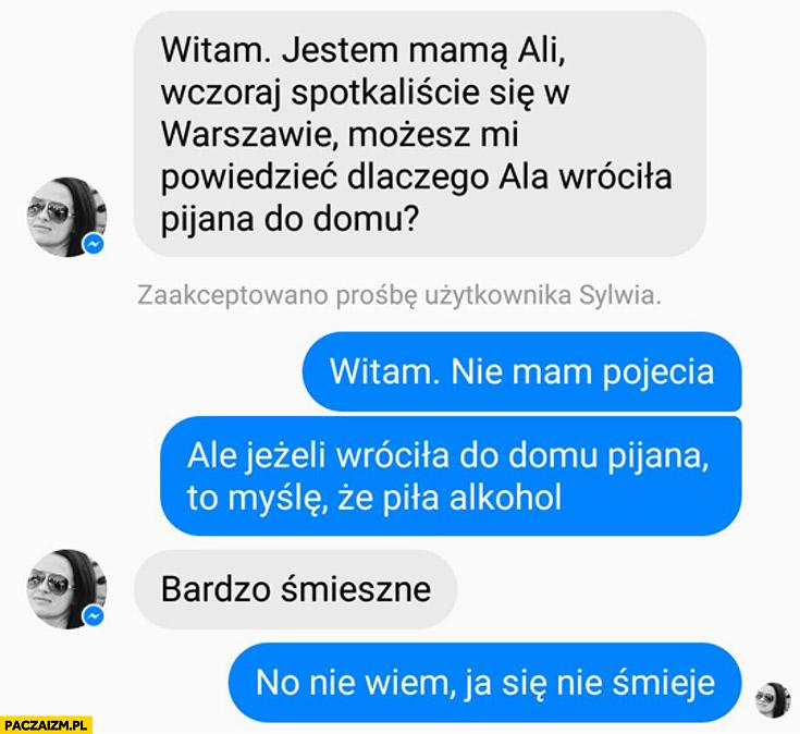 Jestem mamą Ali, wczoraj spotkaliście się w Warszawie, dlaczego Ala wróciła pijana do domu? Nie mam pojęcia, ale jeżeli wróciła pijana to myślę, że piła alkohol