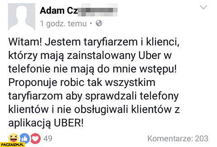 Jestem taryfiarzem i klienci którzy mają zainstalowany Uber nie mają do mnie wstępu, proponuję robić tak wszystkim taryfiarzom, aby sprawdzali telefony klientów. Post wpis na facebooku