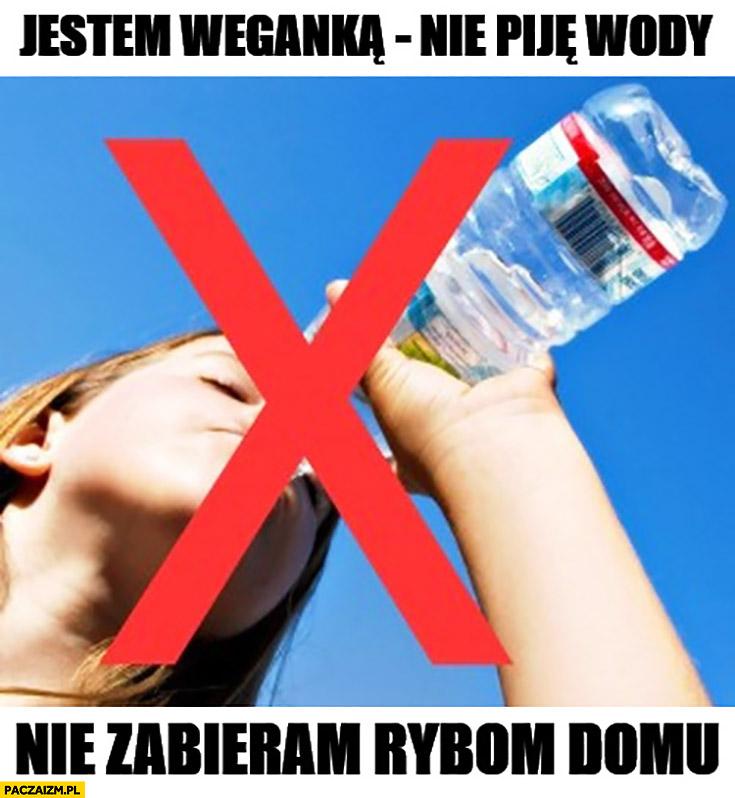 Jestem weganką, nie piję wody, nie zabieram rybom domu