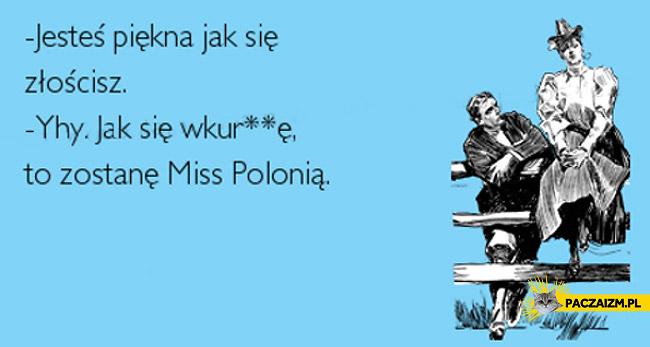 Jesteś piękna jak się złościsz jak się wkurwię zostanę Miss Polonią