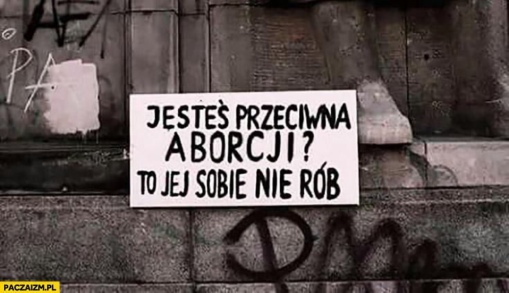 Jesteś przeciwna aborcji? To jej sobie nie rób napis transparent