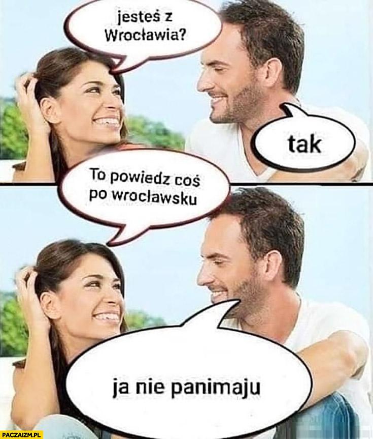 Jesteś z Wrocławia? Tak, to powiedz coś po Wrocławsku? Ja nie panimaju Ukrainiec