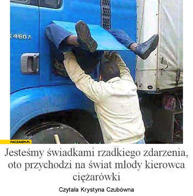 Jesteśmy świadkami rzadkiego zdarzenia oto przychodzi na świat młody kierowca ciężarówki