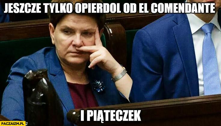 Jeszcze tylko opierdziel od el comendante i piąteczek Beata Szydło