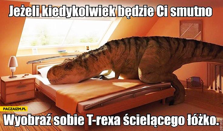 Jeżeli kiedykolwiek będzie Ci smutno wyobraź sobie T-rexa ścielącego łóżko