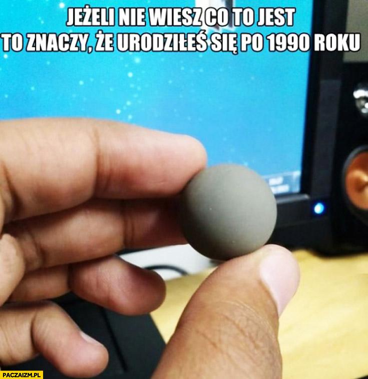 Jeżeli nie wiesz co to jest urodziłeś się po 1990 roku kulka do myszki