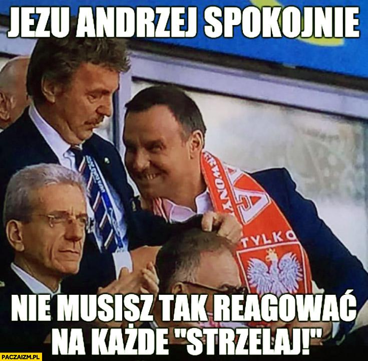 Jezu Andrzej spokojnie nie musisz tak reagować na każde strzelaj Andrzej Duda Zbigniew Boniek