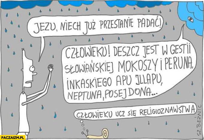 Jezu niech już przestanie padać, człowieku deszcz jest w gestii słowiańskiej ucz się religioznawstwa