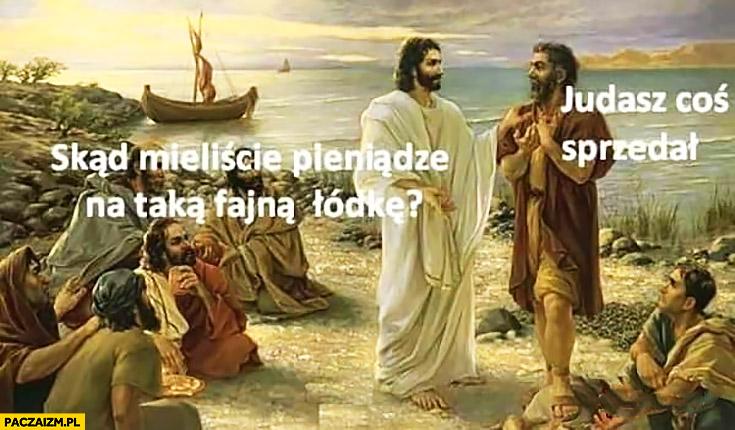Jezus apostołowie skąd mieliście pieniądze na taką fajną łódkę? Judasz coś sprzedał