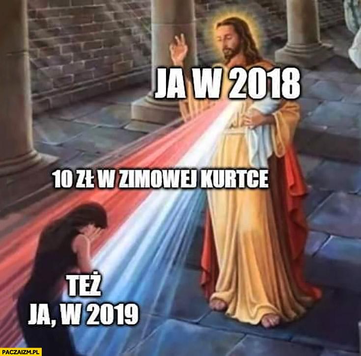 Jezus ja w 2018 10zł w zimowej kurtce, też ja w 2019