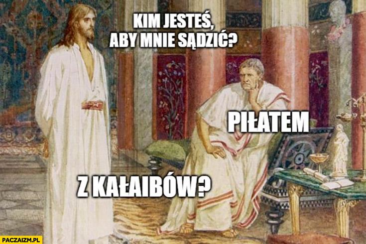 Jezus: kim jesteś aby mnie sądzić? Piłatem, z Kalaibów?