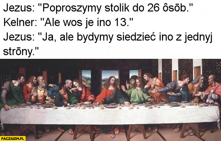Jezus: poprosimy stolik dla 26 osób, kelner: ale was jest tylko 13, Jezus: będziemy siedzieć tylko z jednej strony ostatnia wieczerza