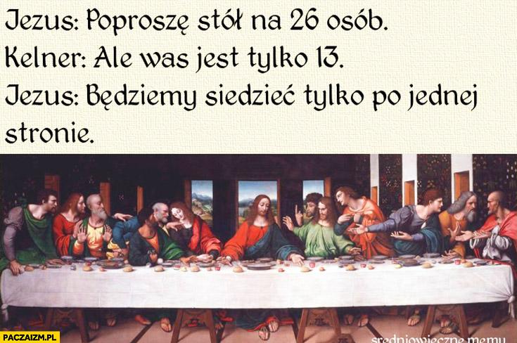 Jezus: poproszę stół na 26 osób, kelner: ale was jest tylko 13, Jezus: będziemy siedzieć tylko po jednej stronie. Ostatnia wieczerza