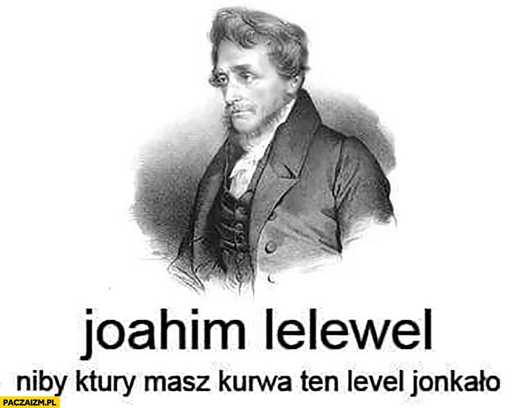 Joahim Lelewel niby który masz ten level jąkało