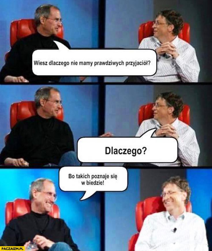 Jobs Gates dlaczego nie mamy prawdziwych przyjaciół? Bo takich poznaje się w biedzie