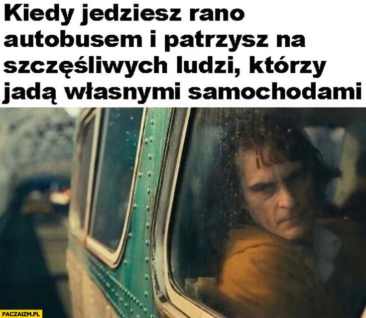 Joker kiedy jedziesz rano autobusem i patrzysz na szczęśliwych ludzi którzy jada własnymi samochodami