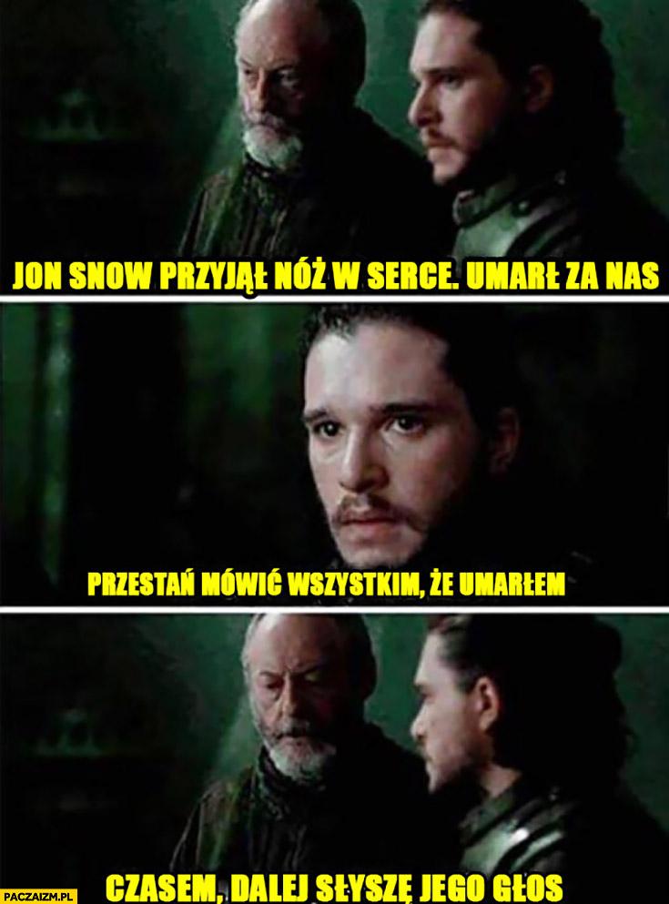 Jon Snow przyjął nóż w serce, umarł za nas, przestań mówić wszystkim, że umarłem, czasem dalej słyszę jego głos Gra o Tron