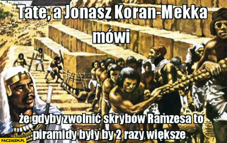Jonasz Koran-Mekka gdyby zwolnić skrybów piramidy byłyby dwa razy większe
