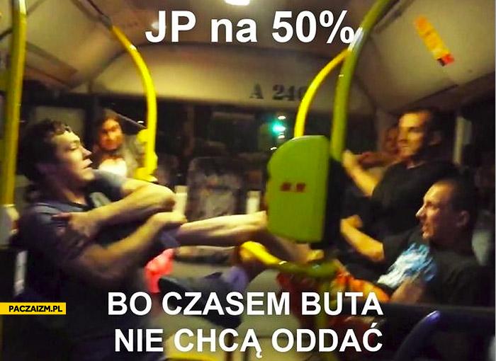 JP na 50% bo czasem buta nie chcą oddać