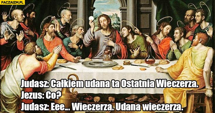 Judasz: całkiem udana ta Ostatnia Wieczerza, Jezus: Co? Judasz: Wieczerza, udana wieczerza