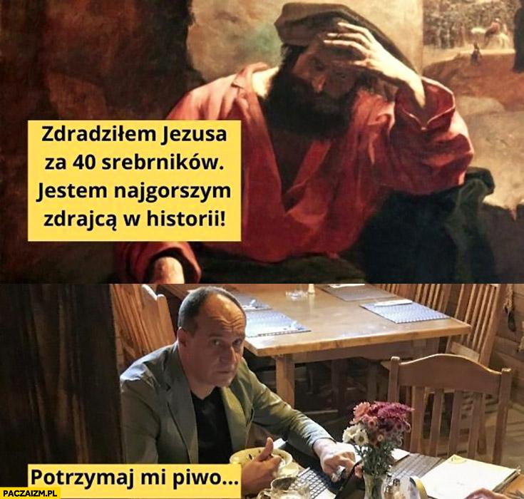Judasz zdradziłem Jezusa za 40 srebrników, jestem najgorszym zdrajcą w historii, Kukiz potrzymaj mi piwo