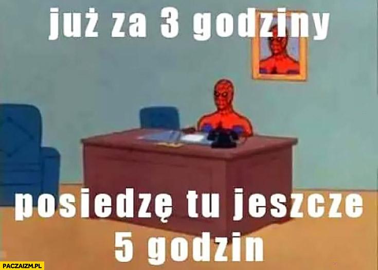 Już za 3 godziny posiedzę tu jeszcze 5 godzin w pracy Spiderman