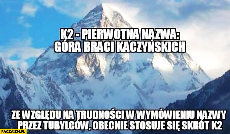 K2 pierwotna nazwa góra braci Kaczyńskich ze względu na trudność w wymówieniu nazwy przez tubylców stosuje się skrót K2
