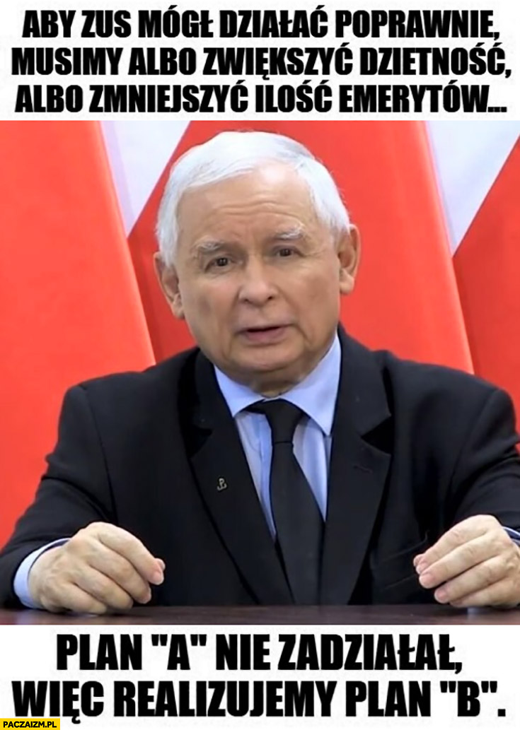 Kaczyński aby ZUS mógł działać poprawnie musimy albo zwiększyć dzietność albo zmniejszyć liczbę emerytów plan a nie zadziałał wiec realizujemy plan b