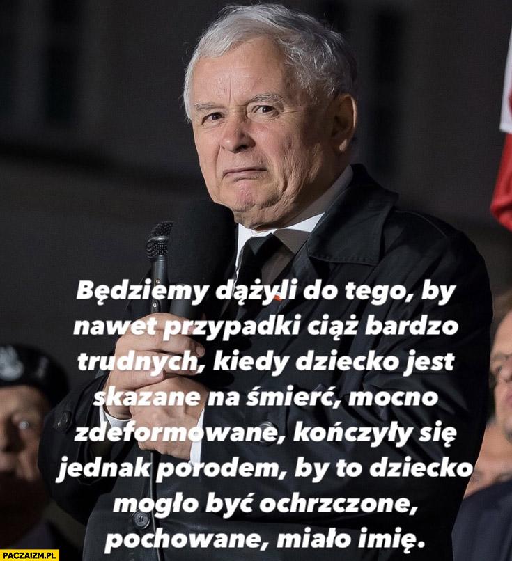 Kaczyński będziemy dążyli do tego by dziecko skazane na śmierć mocno zdeformowane się rodziło cytat