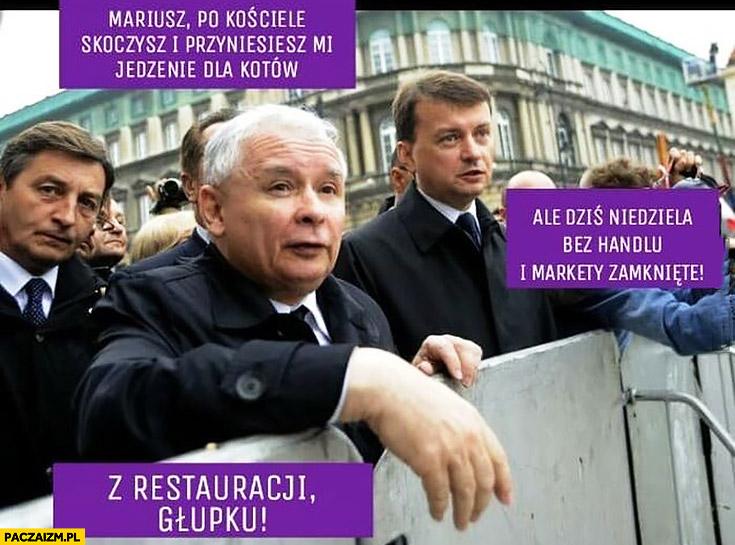 Kaczyński Błaszczak Mariusz po kościele skoczysz po jedzenie dla kota, ale dziś niedziela bez handlu i markety zamknięte, z restauracji głupku