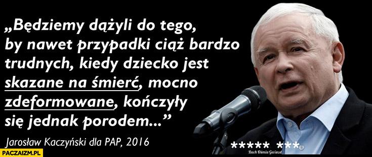 Kaczyński cytat będziemy dążyli by nawet ciąże kiedy dziecko jest skazane na śmierć mocno zdeformowane kończyły się porodem