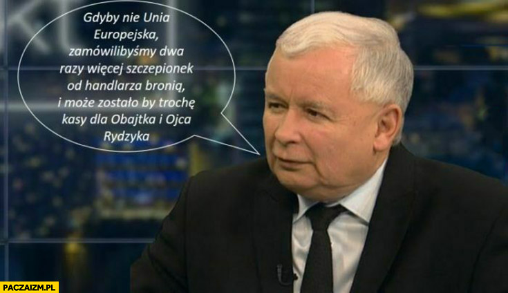 Kaczyński cytat gdyby nie Unia Europejska zamówilibyśmy dwa razy wiecej szczepionek od handlarza bronią i może by zostało kasy dla Obajtka i Rydzyka