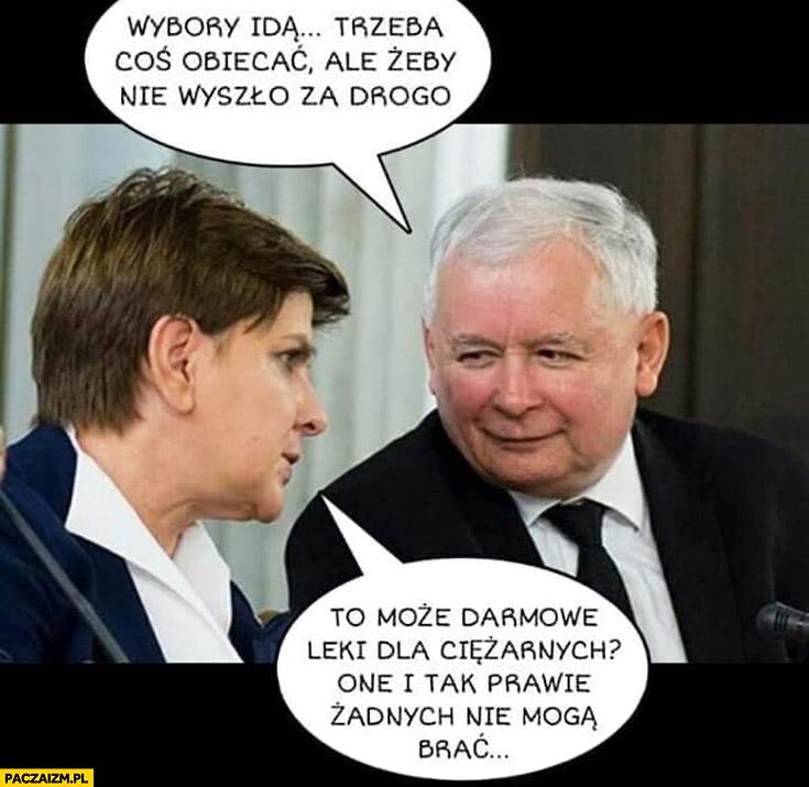 Kaczyński do Szydło wybory idą, trzeba coś obiecać, ale żeby nie wyszło za drogo, może darmowe leki dla ciężarnych? One i tak prawie żadnych nie mogą brać