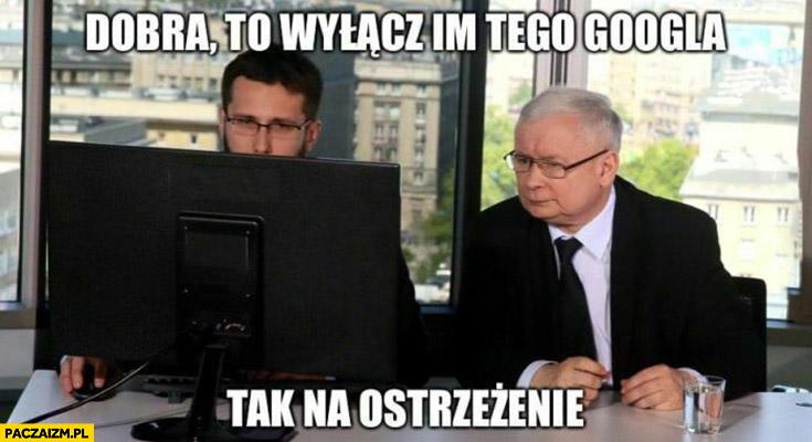 Kaczyński dobra to wyłącz im tego Googla tak na ostrzeżenie
