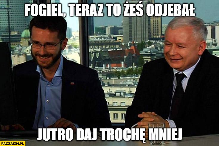 Kaczyński Fogiel teraz to żeś dowalił, jutro daj trochę mniej