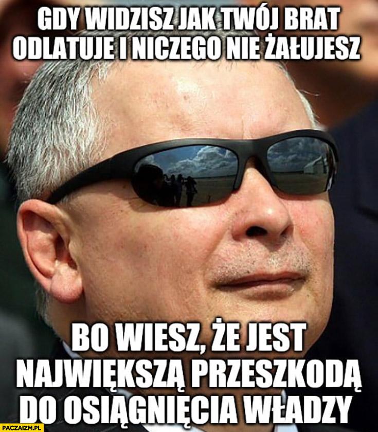 Kaczyński gdy widzisz jak Twój brat odlatuje i niczego nie żałujesz bo wiesz, że jest największa przeszkoda do osiągnięcia władzy