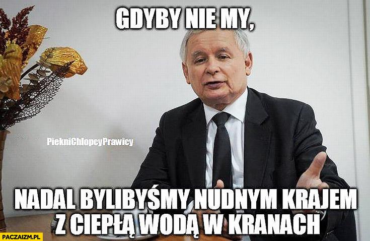 Kaczyński gdyby nie my nadal bylibyśmy nudnym krajem z ciepłą wodą w kranach