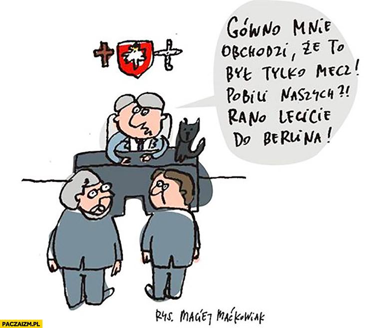 Kaczyński gówno mnie obchodzi, że to był tylko mecz. Pobili naszych, rano lecicie do Berlina