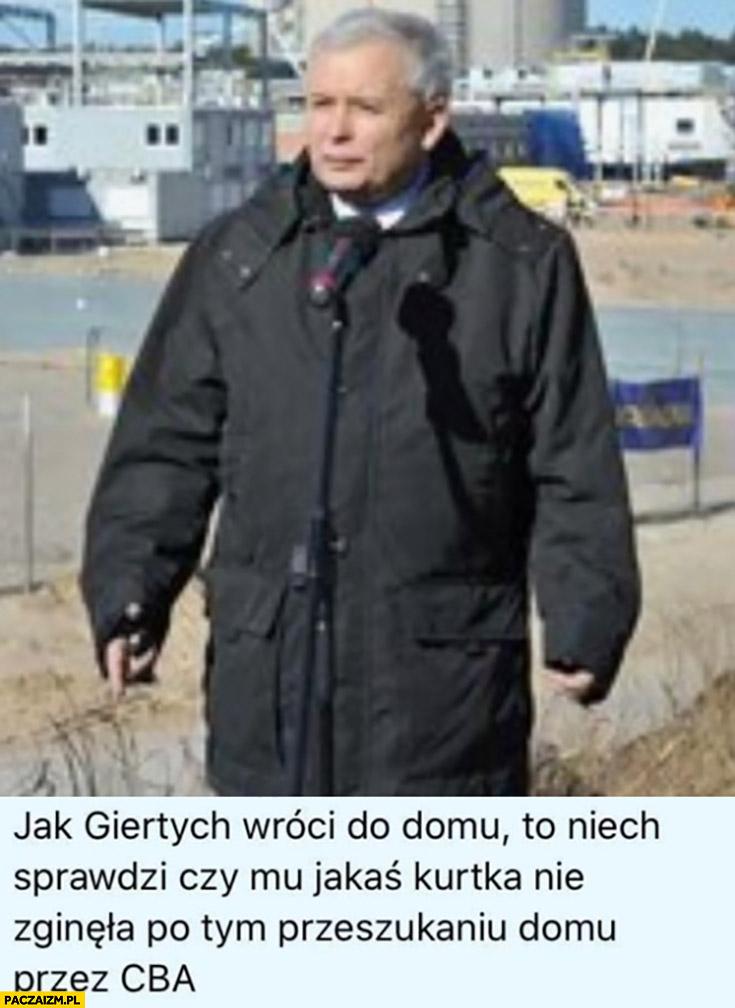 Kaczyński jak Giertych wróci do domu niech sprawdzi czy mu jakaś kurtka nie zginęła po tym przeszukaniu domu przez CBA