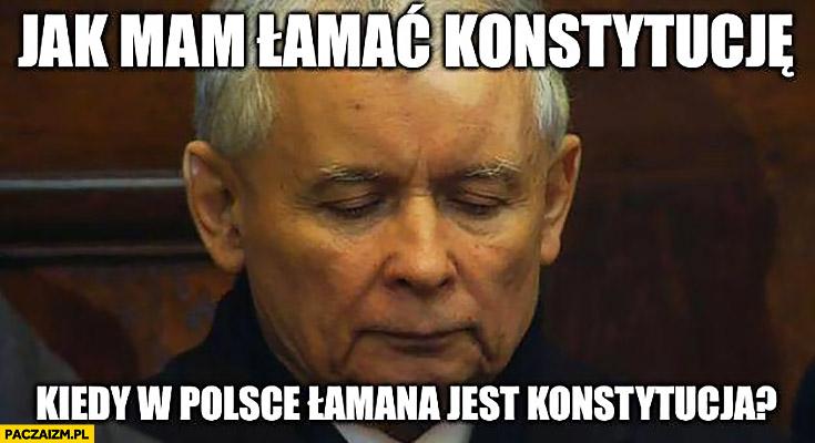 Kaczyński jak mam łamać konstytucję kiedy w Polsce łamana jest konstytucja?