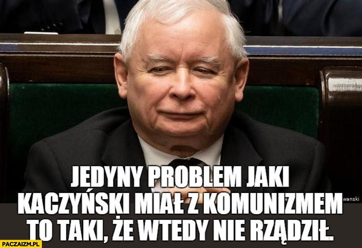 Kaczyński jedyny problem jaki Kaczyński miał z komunizmem to taki, że wtedy nie rządził