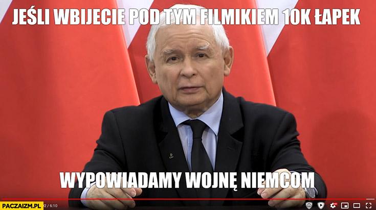 Kaczyński jeśli wbijecie pod tym filmikiem 10 tysięcy łapek wypowiadamy wojnę Niemcom