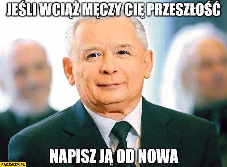 Kaczyński jeśli wciąż męczy cię przeszłość napisz ją od nowa