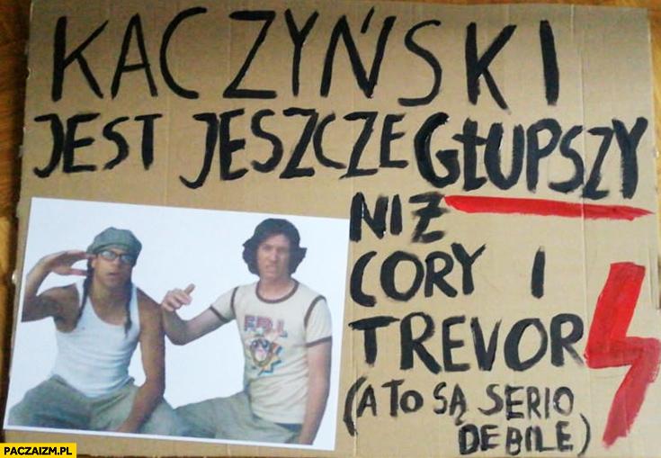 Kaczyński jest jeszcze głupszy niż Cory i Trevor a to są serio debile transparent