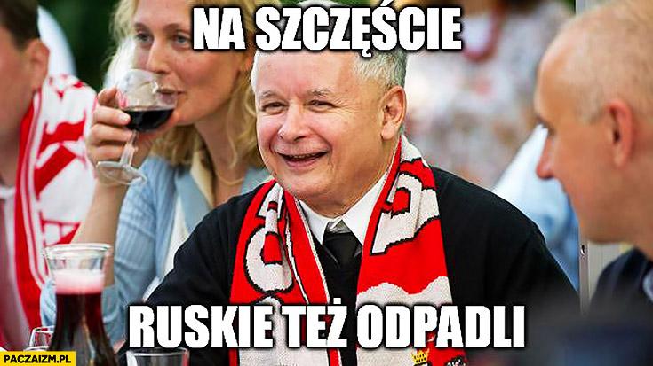 Kaczyński kibic na szczęście ruskie też odpadli