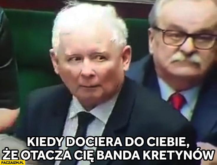 Kaczyński kiedy dociera do Ciebie ze otacza Cię banda kretynów PiS